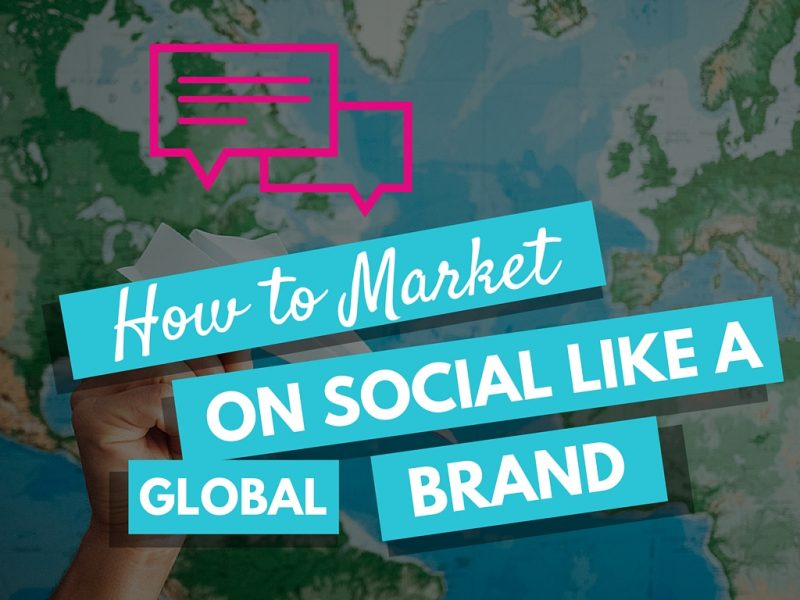 How to Market on Social Like a Global Brand